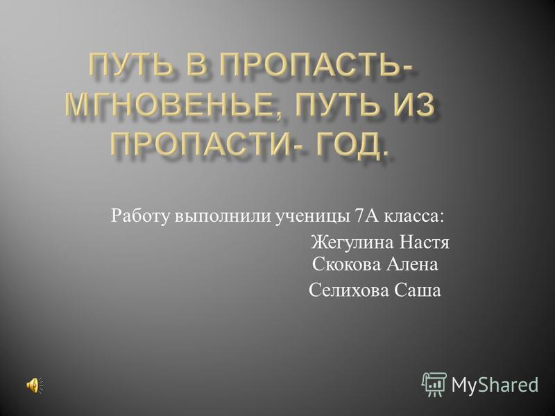 Работу выполнили ученицы 7 А класса : Жегулина Настя Скокова Алена Селихова Саша