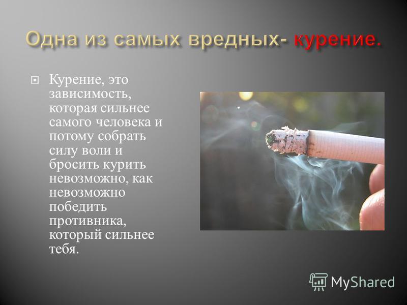 Курение, это зависимость, которая сильнее самого человека и потому собрать силу воли и бросить курить невозможно, как невозможно победить противника, который сильнее тебя.