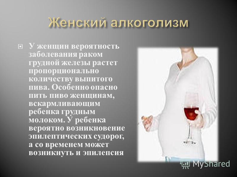 У женщин вероятность заболевания раком грудной железы растет пропорционально количеству выпитого пива. Особенно опасно пить пиво женщинам, вскармливающим ребенка грудным молоком. У ребенка вероятно возникновение эпилептических судорог, а со временем