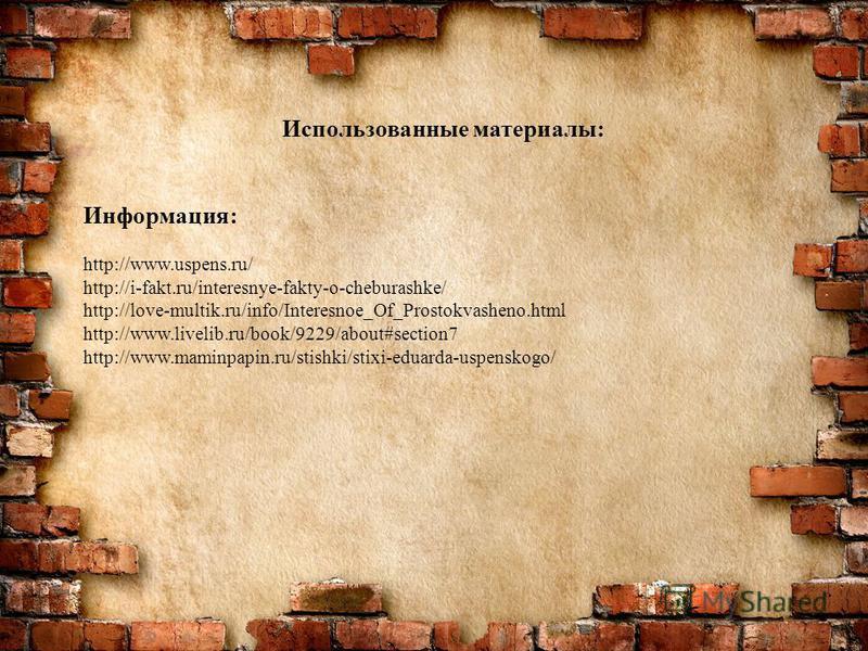 Использованные материалы: Информация: http://www.uspens.ru/ http://i-fakt.ru/interesnye-fakty-o-cheburashke/ http://love-multik.ru/info/Interesnoe_Of_Prostokvasheno.html http://www.livelib.ru/book/9229/about#section7 http://www.maminpapin.ru/stishki/