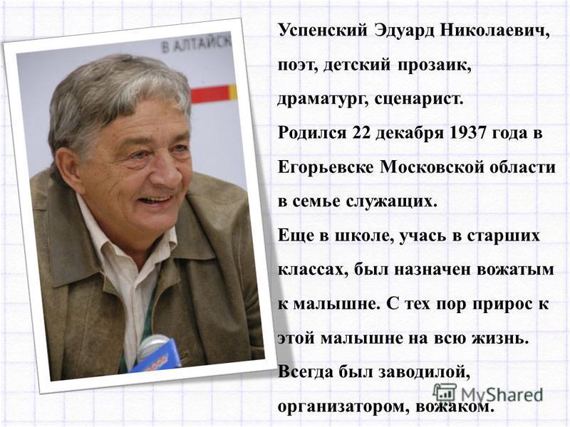 Успенский Эдуард Николаевич, поэт, детский прозаик, драматург, сценарист. Родился 22 декабря 1937 года в Егорьевске Московской области в семье служащих. Еще в школе, учась в старших классах, был назначен вожатым к малышне. С тех пор прирос к этой мал