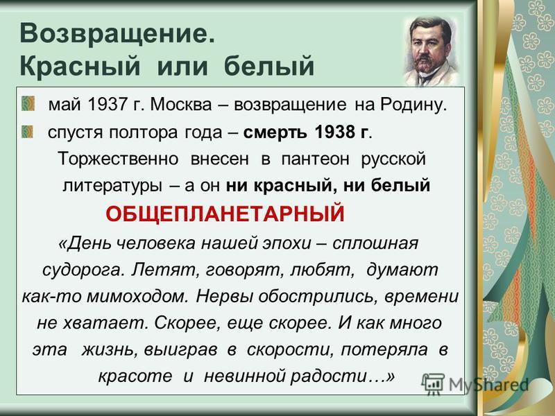 Возвращение. Красный или белый май 1937 г. Москва – возвращение на Родину. спустя полтора года – смерть 1938 г. Торжественно внесен в пантеон русской литературы – а он ни красный, ни белый ОБЩЕПЛАНЕТАРНЫЙ «День человека нашей эпохи – сплошная судорог