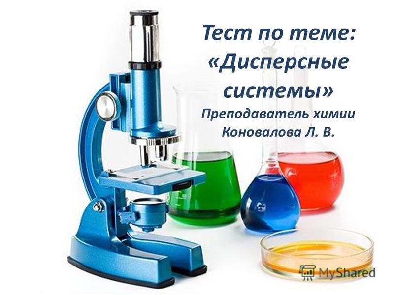 Тест по теме: «Дисперсные системы» Преподаватель химии Коновалова Л. В.