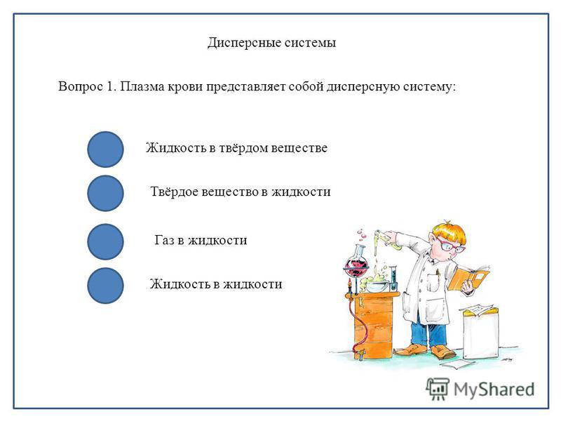 Дисперсные системы Вопрос 1. Плазма крови представляет собой дисперсную систему: Жидкость в твёрдом веществе Твёрдое вещество в жидкости Газ в жидкости Жидкость в жидкости