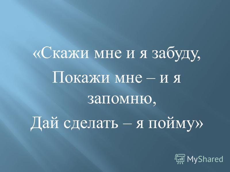 « Скажи мне и я забуду, Покажи мне – и я запомню, Дай сделать – я пойму »