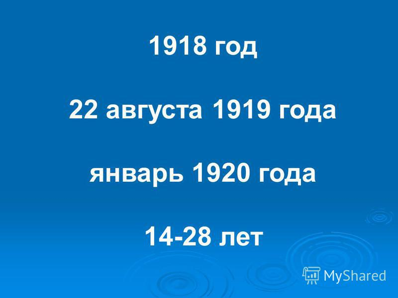 1918 год 22 августа 1919 года январь 1920 года 14-28 лет