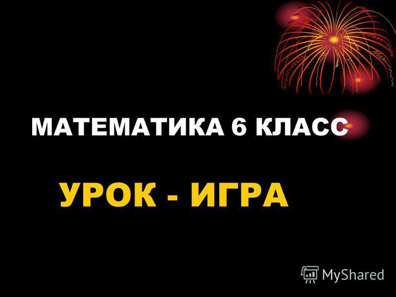 МАТЕМАТИКА 6 КЛАСС УРОК - ИГРА