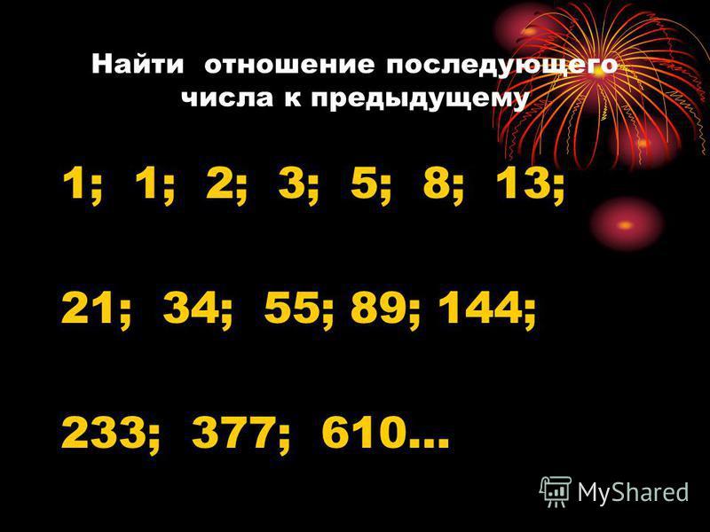 Найти отношение последующего числа к предыдущему 1; 1; 2; 3; 5; 8; 13; 21; 34; 55; 89; 144; 233; 377; 610…