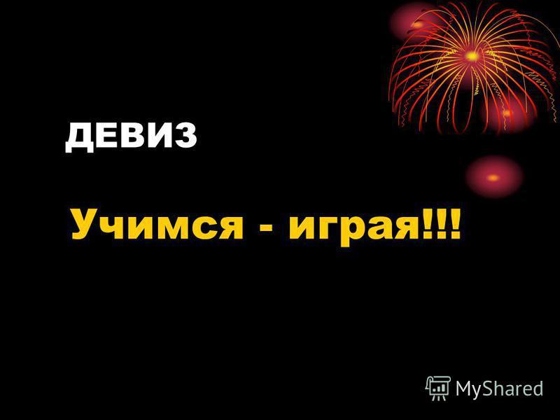 ДЕВИЗ Учимся - играя!!!