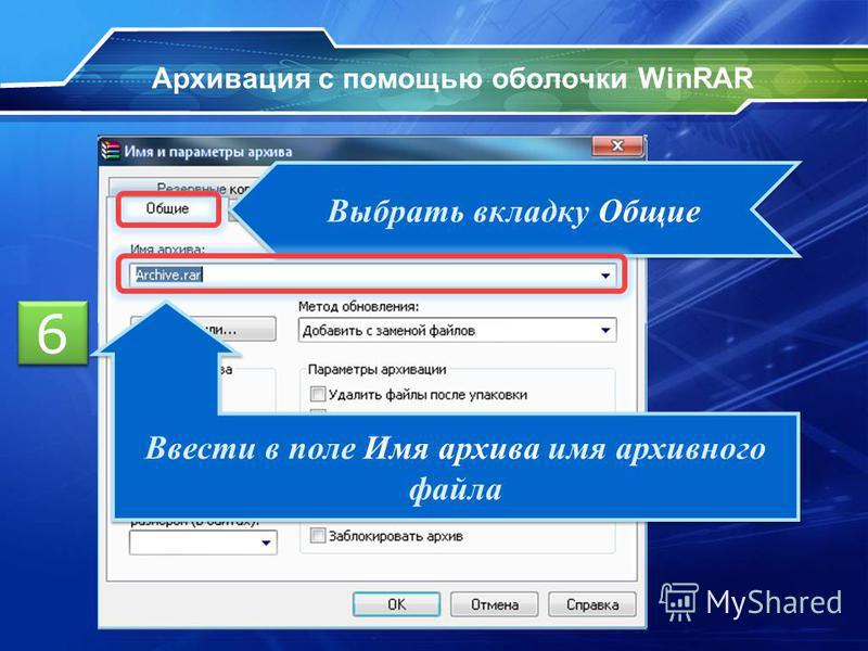 Архивация с помощью оболочки WinRAR 5 5 Выбрать вкладку Общие Ввести в поле Имя архива имя архивного файла 6 6