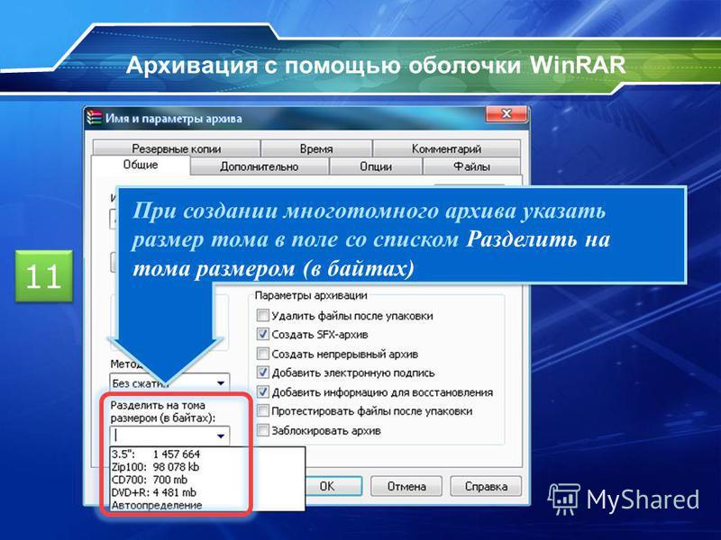 Архивация с помощью оболочки WinRAR 11 При создании многотомного архива указать размер тома в поле со списком Разделить на тома размером (в байтах)