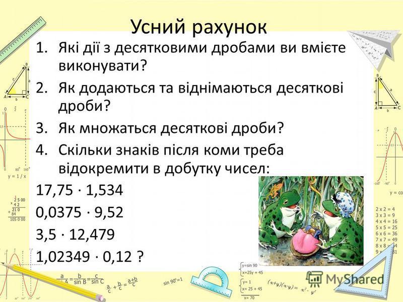 Усний рахунок 1.Які дії з десятковими дробами ви вмієте виконувати? 2.Як додаються та віднімаються десяткові дроби? 3.Як множаться десяткові дроби? 4.Скільки знаків після коми треба відокремити в добутку чисел: 17,75 · 1,534 0,0375 · 9,52 3,5 · 12,47