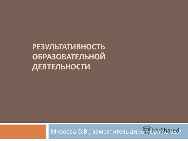 РЕЗУЛЬТАТИВНОСТЬ ОБРАЗОВАТЕЛЬНОЙ ДЕЯТЕЛЬНОСТИ Михеева О. В., заместитель директора по УВР