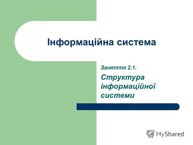 Інформаційна система Заняття 2.1. Структура інформаційної системи