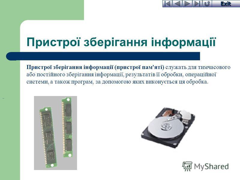 Exit Пристрої зберігання інформації Пристрої зберігання інформації (пристрої пам'яті) служать для тимчасового або постійного зберігання інформації, результатів її обробки, операційної системи, а також програм, за допомогою яких виконується ця обробка