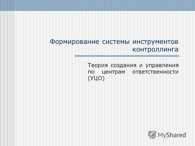 Формирование системы инструментов контроллинга Теория создания и управления по центрам ответственности (УЦО)