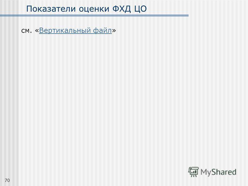 70 Показатели оценки ФХД ЦО см. «Вертикальный файл»Вертикальный файл