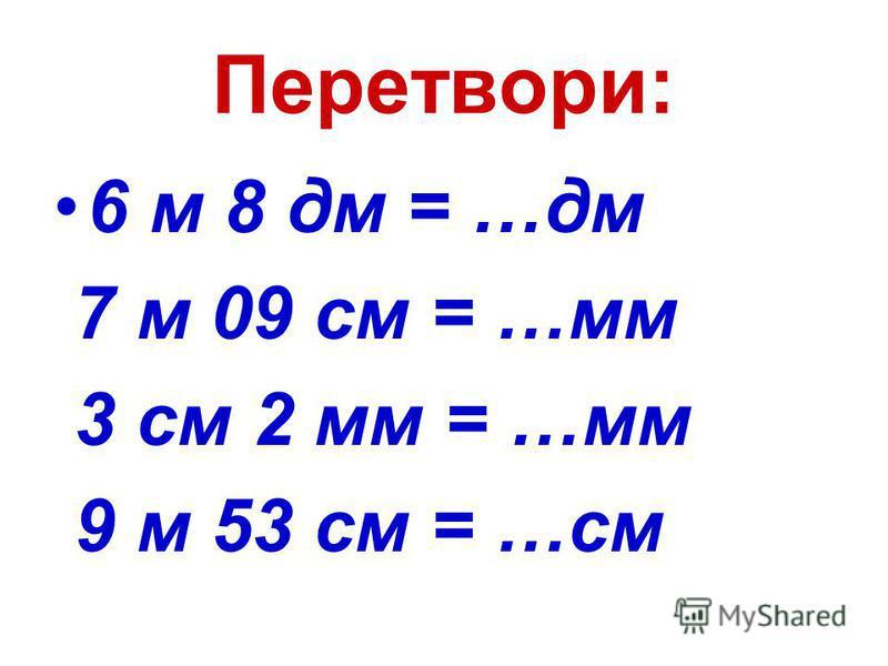 Перетвори: 6 м 8 дм = …дм 7 м 09 см = …мм 3 см 2 мм = …мм 9 м 53 см = …см
