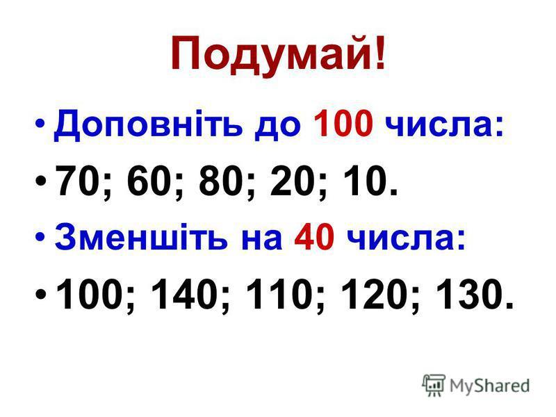 Подумай! Доповніть до 100 числа: 70; 60; 80; 20; 10. Зменшіть на 40 числа: 100; 140; 110; 120; 130.