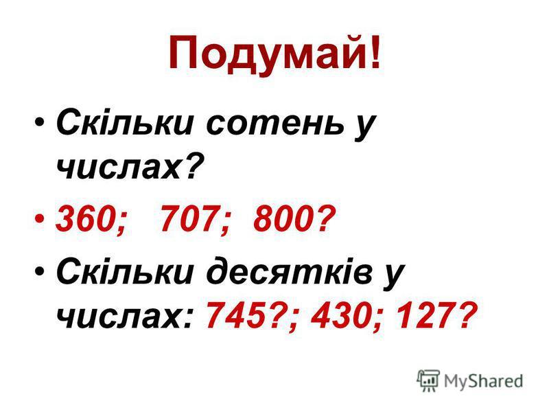 Подумай! Скільки сотень у числах? 360; 707; 800? Скільки десятків у числах: 745?; 430; 127?