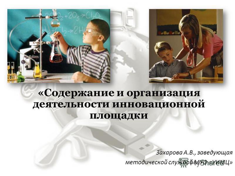 «Содержание и организация деятельности инновационной площадки Захарова А.В., заведующая методической службой МУО «УИМЦ»