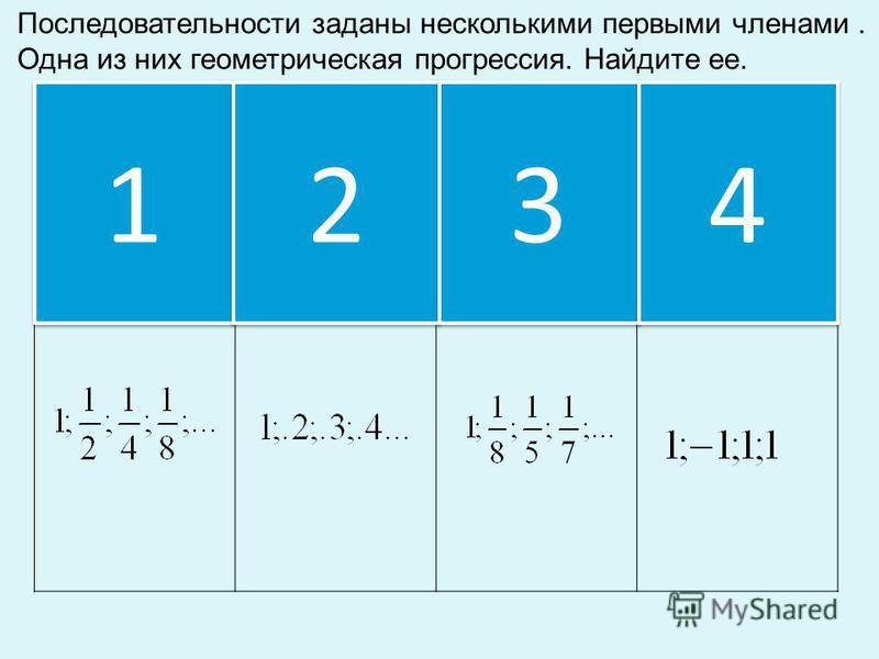 1 1 2 2 3 3 Последовательности заданы несколькими первыми членами. Одна из них геометрическая прогрессия. Найдите ее. 4 4