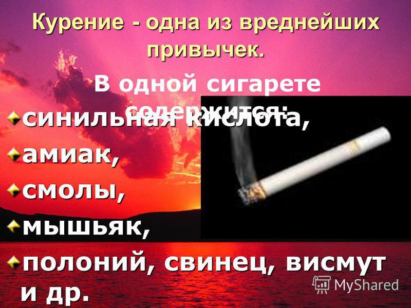 Курение - одна из вреднейших привычек. синильная кислота, аммиак, смолы, мышьяк, полоний, свинец, висмут и др. В одной сигарете содержится: