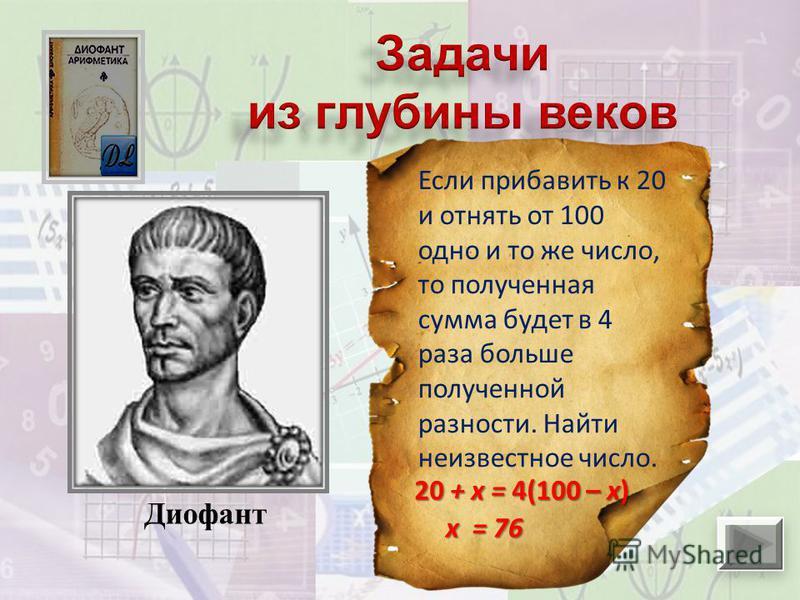 Диофант Если прибавить к 20 и отнять от 100 одно и то же число, то полученная сумма будет в 4 раза больше полученной разности. Найти неизвестное число. 20 + х = 4(100 – х) х = 76