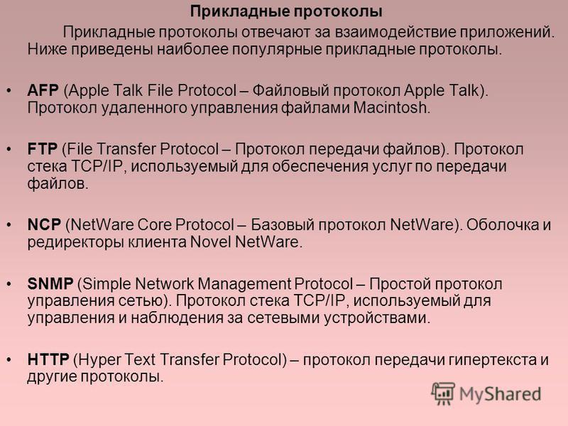 Прикладные протоколы Прикладные протоколы отвечают за взаимодействие приложений. Ниже приведены наиболее популярные прикладные протоколы. AFP (Apple Talk File Protocol – Файловый протокол Apple Talk). Протокол удаленного управления файлами Macintosh.