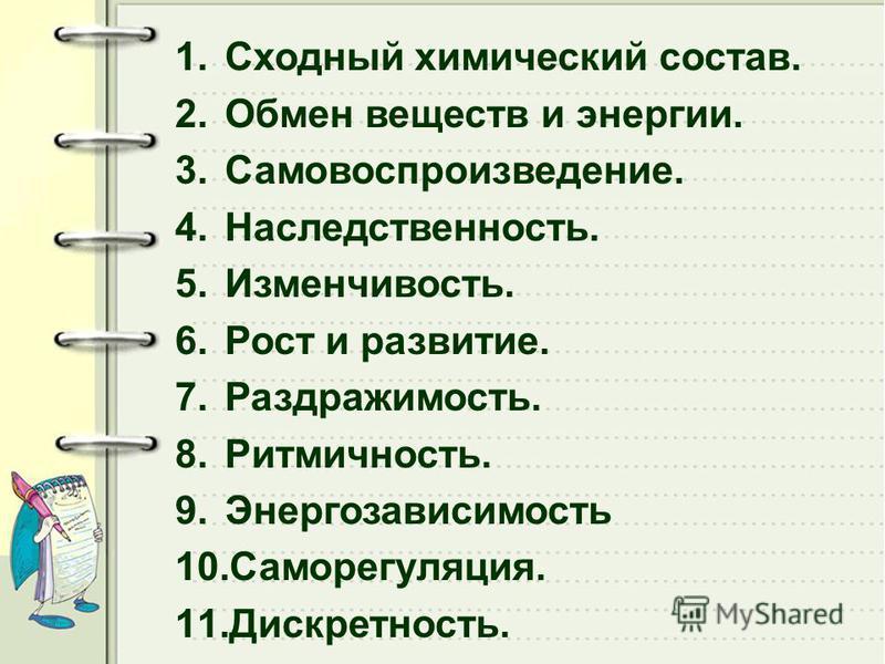 1. Сходный химический состав. 2. Обмен веществ и энергии. 3.Самовоспроизведение. 4.Наследственность. 5.Изменчивость. 6. Рост и развитие. 7.Раздражимость. 8.Ритмичность. 9. Энергозависимость 10.Саморегуляция. 11.Дискретность.