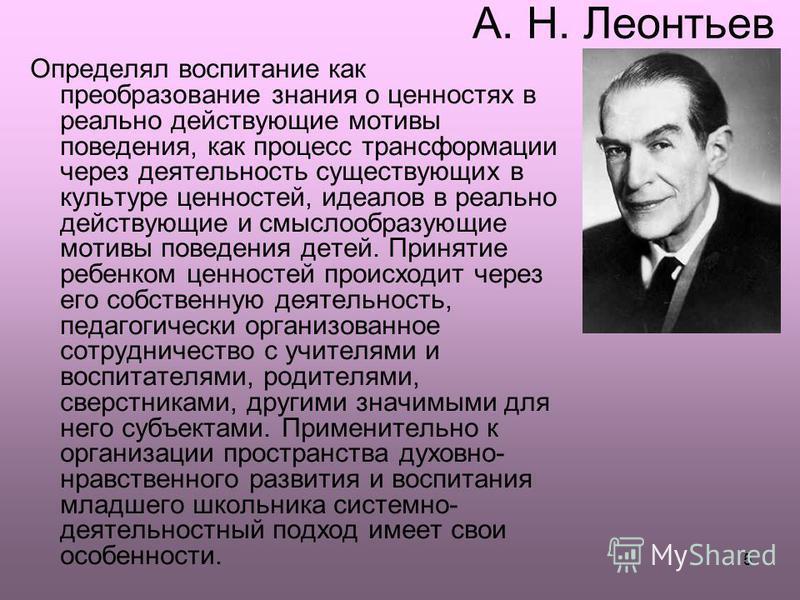 5 А. Н. Леонтьев Определял воспитание как преобразование знания о ценностях в реально действующие мотивы поведения, как процесс трансформации через деятельность существующих в культуре ценностей, идеалов в реально действующие и смыслообразующие мотив