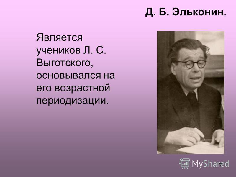 7 Д. Б. Эльконин. Является учеников Л. С. Выготского, основывался на его возрастной периодизации.