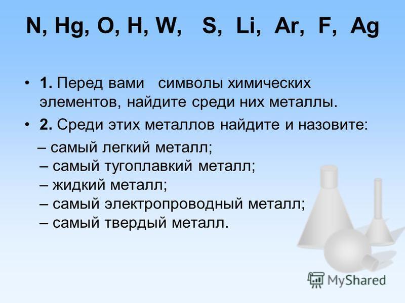 N, Hg, O, H, W, S, Li, Ar, F, Ag 1. Перед вами символы химических элементов, найдите среди них металлы. 2. Среди этих металлов найдите и назовите: – самый легкий металл; – самый тугоплавкий металл; – жидкий металл; – самый электропроводный металл; –