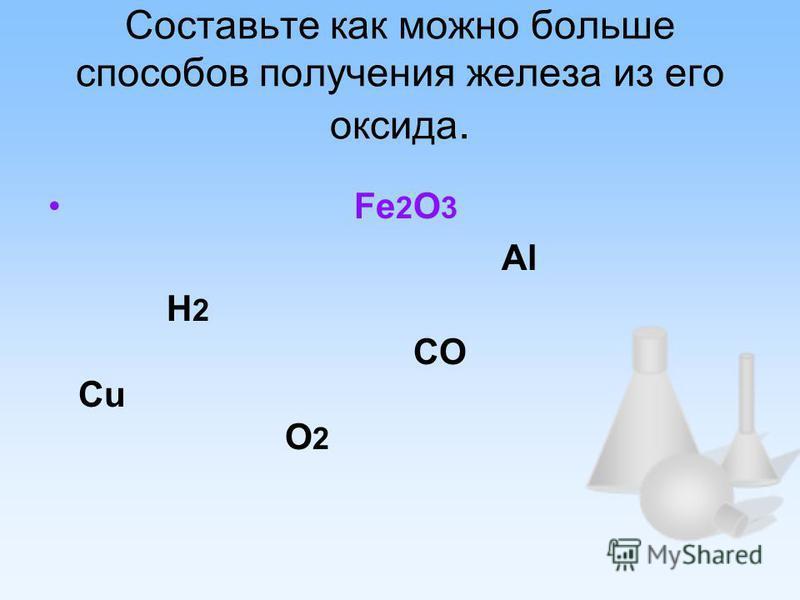 Составьте как можно больше способов получения железа из его оксида. Fe 2 О 3 Al H 2 CO Cu O 2