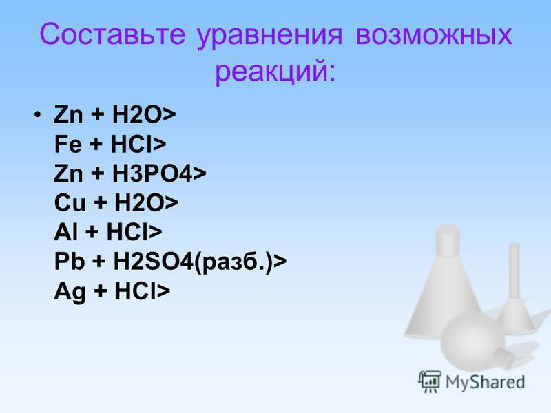 Составьте уравнения возможных реакций: Zn + H2O> Fe + HCl> Zn + H3PO4> Cu + H2O> Al + HCl> Pb + H2SO4(разб.)> Ag + HCl>
