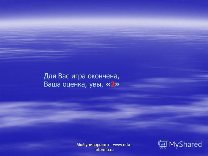 Мой университет www.edu- reforma.ru Для Вас игра окончена, Ваша оценка, увы, «2»