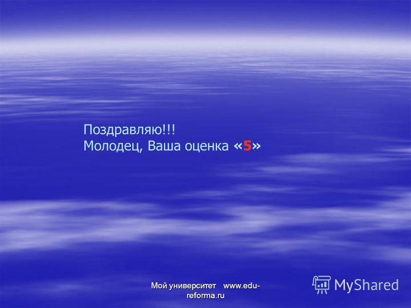 Мой университет www.edu- reforma.ru Поздравляю!!! Молодец, Ваша оценка «5»