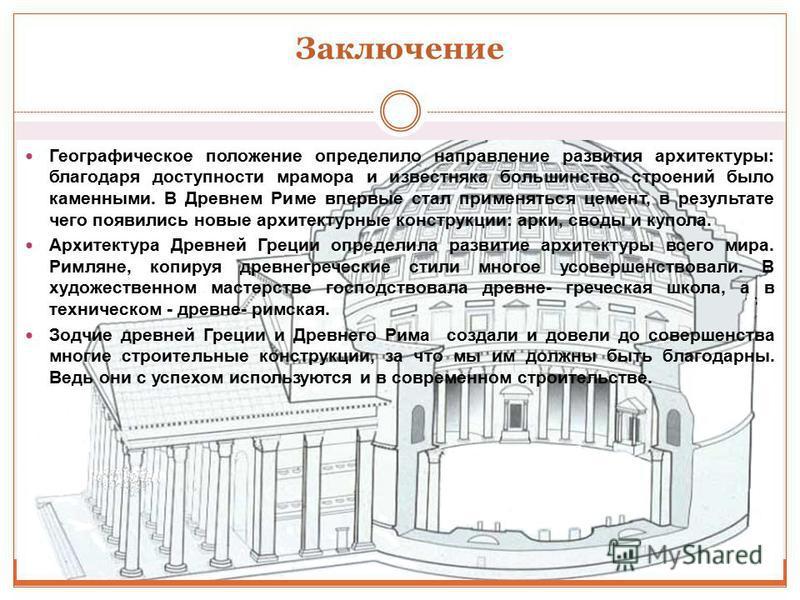 Заключение Географическое положение определило направление развития архитектуры: благодаря доступности мрамора и известняка большинство строений было каменными. В Древнем Риме впервые стал применяться цемент, в результате чего появились новые архитек