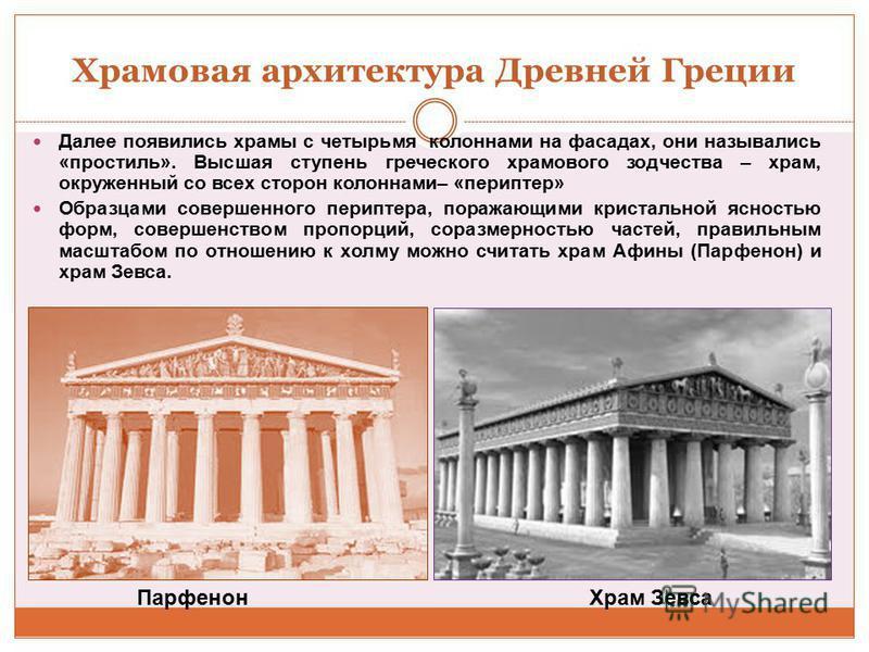 Храмовая архитектура Древней Греции Далее появились храмы с четырьмя колоннами на фасадах, они назывались «про стиль». Высшая ступень греческого храмового зодчества – храм, окруженный со всех сторон колоннами– «периптер» Образцами совершенного перипт