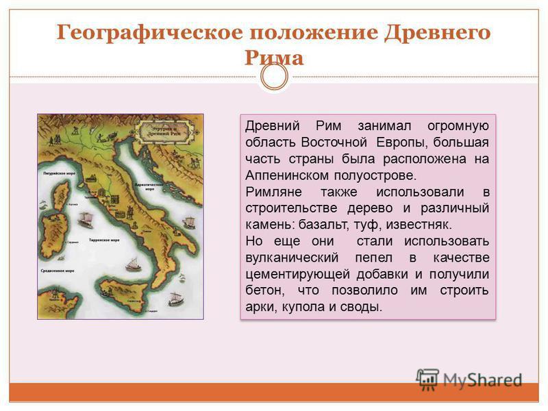 Географическое положение Древнего Рима Древний Рим занимал огромную область Восточной Европы, большая часть страны была расположена на Аппенинском полуострове. Римляне также использовали в строительстве дерево и различный камень: базальт, туф, извест