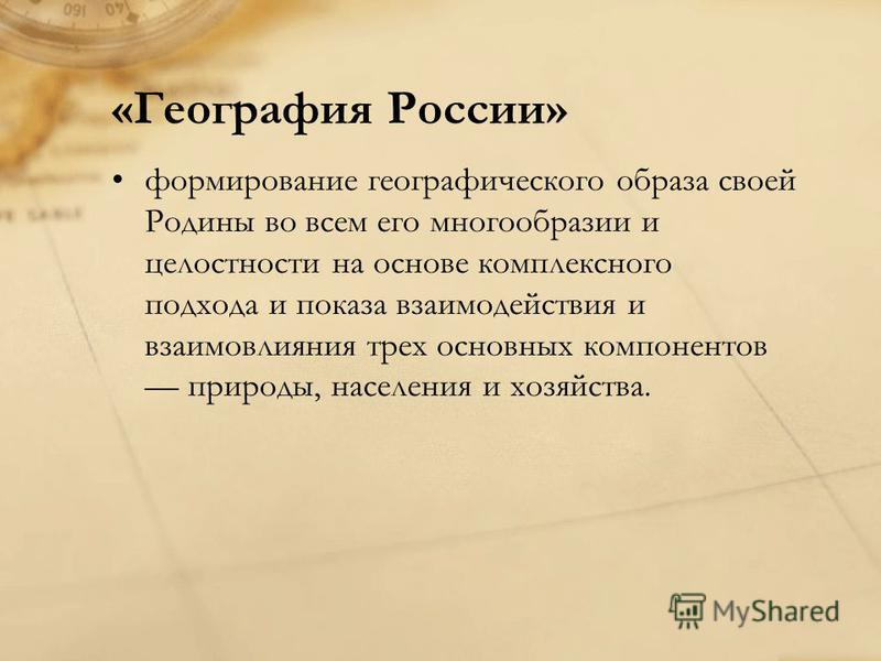 «География России» формирование географического образа своей Родины во всем его многообразии и целостности на основе комплексного подхода и показа взаимодействия и взаимовлияния трех основных компонентов природы, населения и хозяйства.