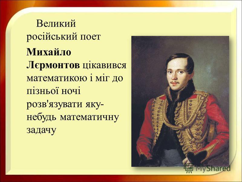 Великий російський поет Михайло Лєрмонтов цікавився математикою і міг до пізньої ночі розв ' язувати яку - небудь математичну задачу