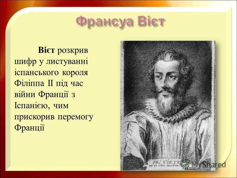 Вієт розкрив шифр у листуванні іспанського короля Філіппа II під час війни Франції з Іспанією, чим прискорив перемогу Франції