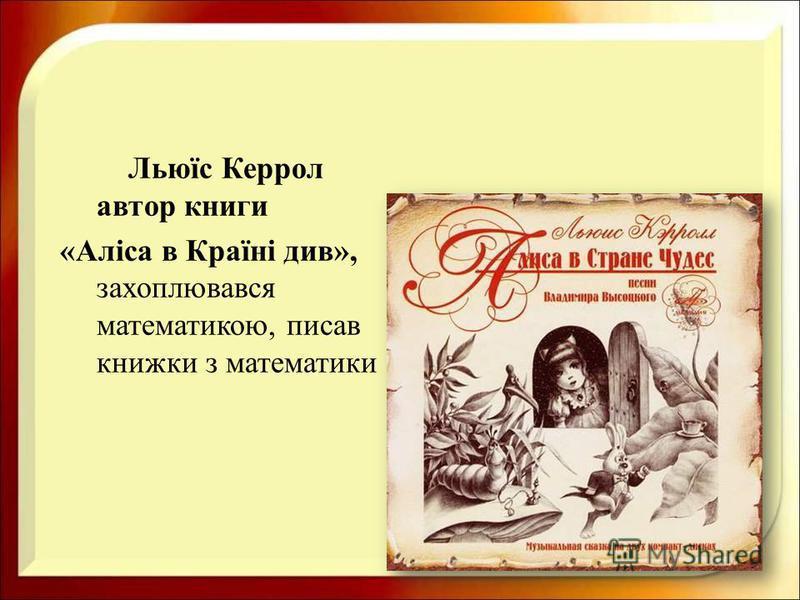 Льюїс Керрол автор книги « Аліса в Країні див », захоплювався математикою, писав книжки з математики