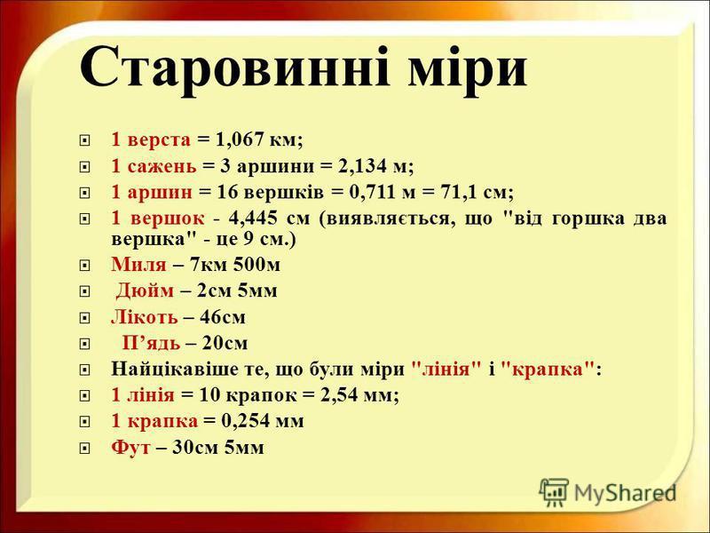 Старовинні міри 1 верста = 1,067 км ; 1 сажень = 3 аршини = 2,134 м ; 1 аршин = 16 вершків = 0,711 м = 71,1 см ; 1 вершок - 4,445 см ( виявляється, що