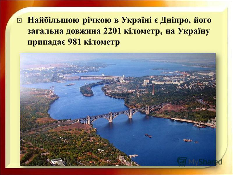 Найбільшою річкою в Україні є Дніпро, його загальна довжина 2201 кілометр, на Україну припадає 981 кілометр