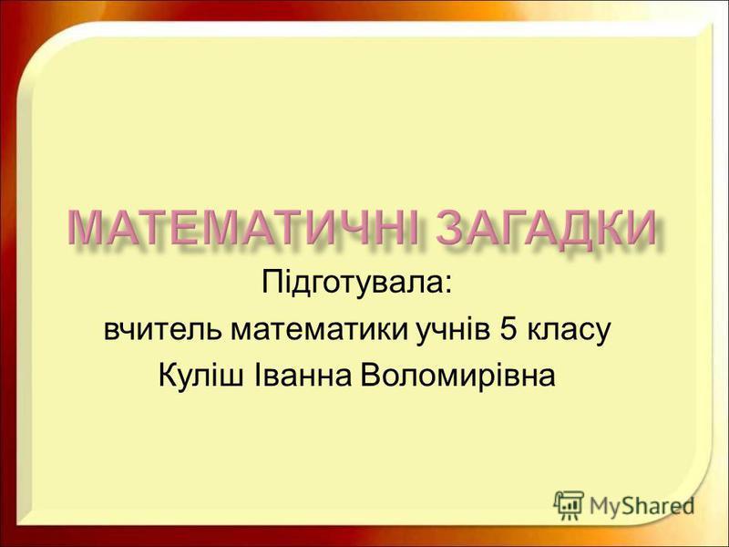 Підготувала : вчитель математики учнів 5 класу Куліш Іванна Воломирівна