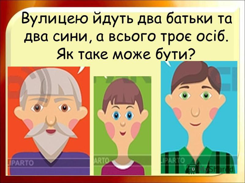 Вулицею йдуть два батьки та два сини, а всього троє осіб. Як таке може бути?