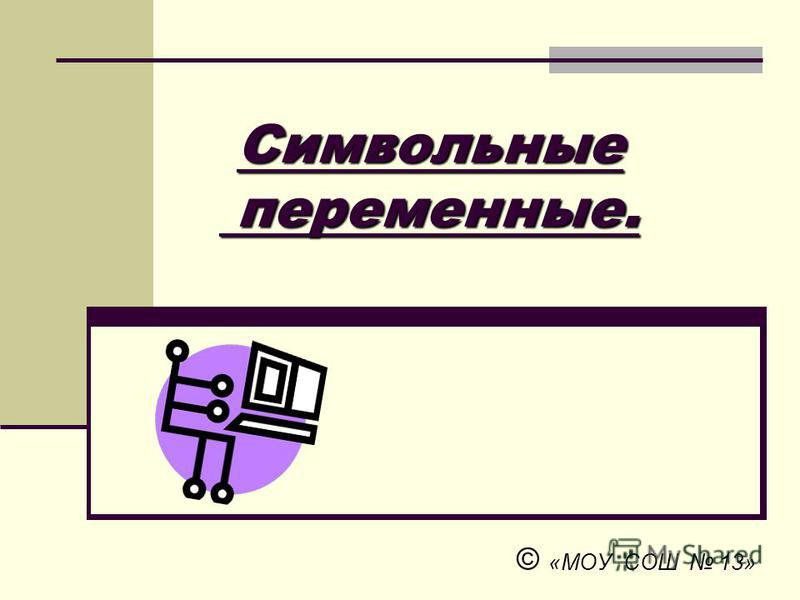 Символьные переменные. Символьные переменные. © «МОУ СОШ 13»