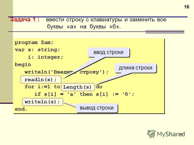 16 Задача 1 : ввести строку с клавиатуры и заменить все буквы «а» на буквы «б». program Zam; var s: string; i: integer; begin writeln('Введите строку'); readln(s); for i:=1 to Length(s) do if s[i] = 'а' then s[i] := 'б'; writeln(s); end. program Zam;
